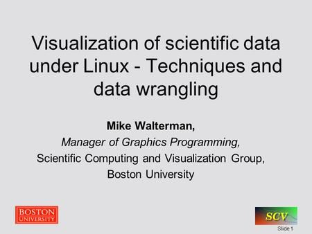 Slide 1 Visualization of scientific data under Linux - Techniques and data wrangling Mike Walterman, Manager of Graphics Programming, Scientific Computing.