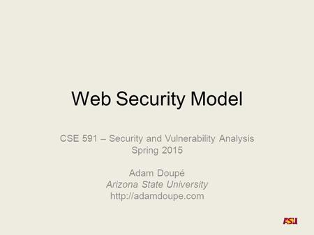 Web Security Model CSE 591 – Security and Vulnerability Analysis Spring 2015 Adam Doupé Arizona State University