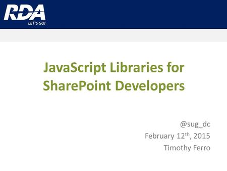 JavaScript Libraries for SharePoint February 12 th, 2015 Timothy Ferro.