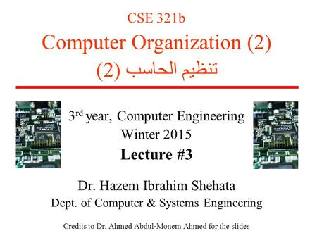 CSE 321b Computer Organization (2) تنظيم الحاسب (2) 3 rd year, Computer Engineering Winter 2015 Lecture #3 Dr. Hazem Ibrahim Shehata Dept. of Computer.