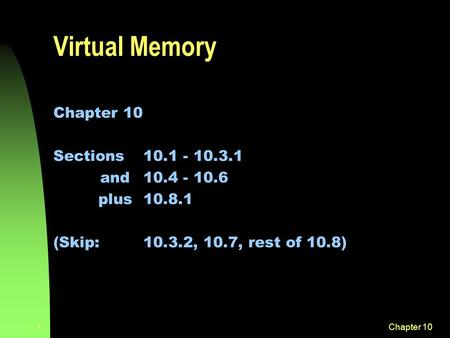 Chapter 101 Virtual Memory Chapter 10 Sections 10.1 - 10.3.1 and 10.4 - 10.6 plus10.8.1 (Skip:10.3.2, 10.7, rest of 10.8)