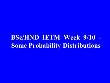 BSc/HND IETM Week 9/10 - Some Probability Distributions.