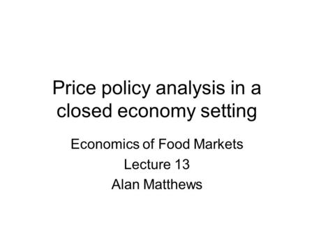 Price policy analysis in a closed economy setting Economics of Food Markets Lecture 13 Alan Matthews.