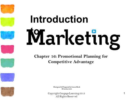 Copyright Cengage Learning 2013 All Rights Reserved 1 Chapter 16: Promotional Planning for Competitive Advantage Introduction to Designed & Prepared by.