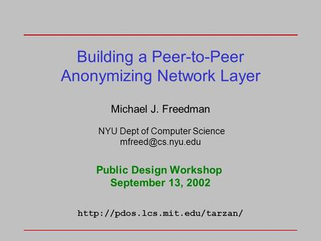 Building a Peer-to-Peer Anonymizing Network Layer Michael J. Freedman NYU Dept of Computer Science Public Design Workshop September 13,
