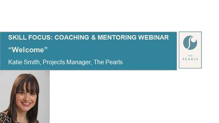 "SKILL FOCUS: COACHING & MENTORING WEBINAR ""Welcome"" Katie Smith, Projects Manager, The Pearls."