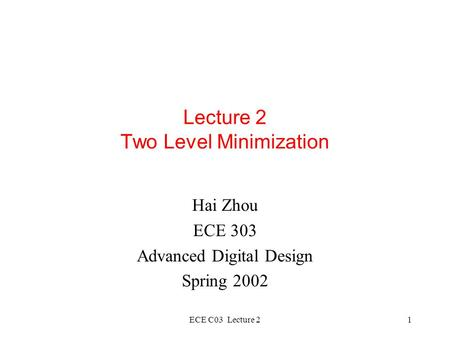 ECE C03 Lecture 21 Lecture 2 Two Level Minimization Hai Zhou ECE 303 Advanced Digital Design Spring 2002.
