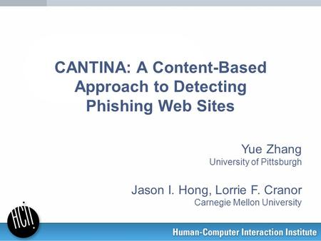 CANTINA: A Content-Based Approach to Detecting Phishing Web Sites Yue Zhang University of Pittsburgh Jason I. Hong, Lorrie F. Cranor Carnegie Mellon University.