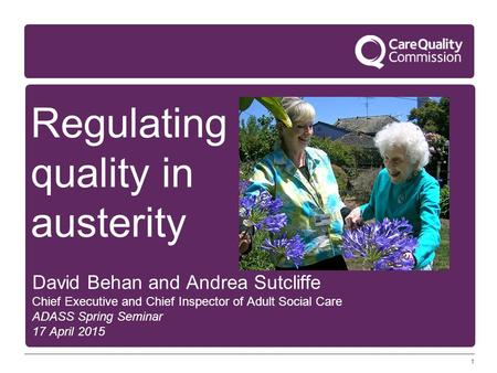 1 Regulating quality in austerity David Behan and Andrea Sutcliffe Chief Executive and Chief Inspector of Adult Social Care ADASS Spring Seminar 17 April.