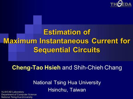 VLSI/CAD Laboratory Department of Computer Science National Tsing Hua University TH EDA Estimation of Maximum Instantaneous Current for Sequential Circuits.