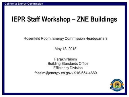 California Energy Commission IEPR Staff Workshop – ZNE Buildings Rosenfeld Room, Energy Commission Headquarters May 18, 2015 Farakh Nasim Building Standards.
