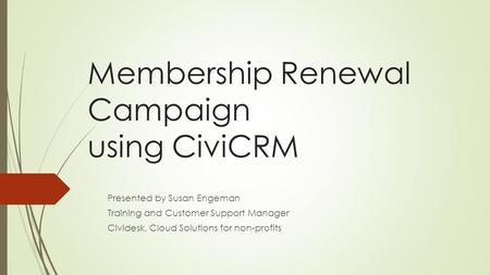 Membership Renewal Campaign using CiviCRM Presented by Susan Engeman Training and Customer Support Manager Cividesk, Cloud Solutions for non-profits.