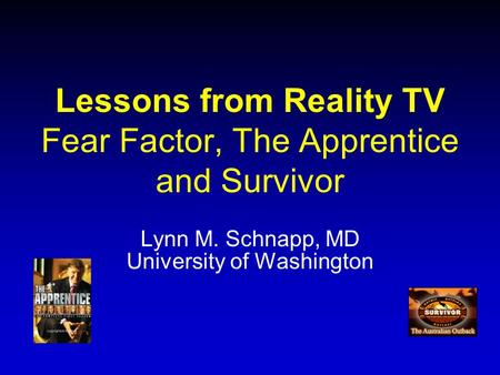 Lessons from Reality TV Fear Factor, The Apprentice and Survivor Lynn M. Schnapp, MD University of Washington.