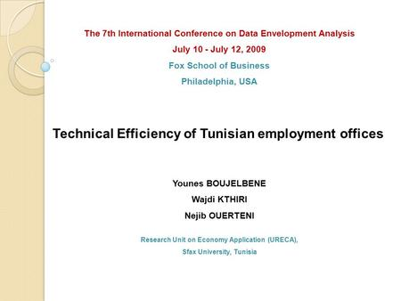 Technical Efficiency of Tunisian employment offices Younes BOUJELBENE Wajdi KTHIRI Nejib OUERTENI Research Unit on Economy Application (URECA), Sfax University,