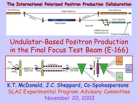 Undulator-Based Positron Production in the Final Focus Test Beam (E-166) The International Polarized Positron Production Collaboration K.T. McDonald, J.C.
