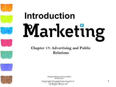Copyright Cengage Learning 2013 All Rights Reserved 1 Chapter 17: Advertising and Public Relations Introduction to Designed & Prepared by Laura Rush B-books,