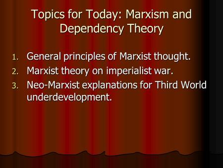 Topics for Today: Marxism and Dependency Theory 1. General principles of Marxist thought. 2. Marxist theory on imperialist war. 3. Neo-Marxist explanations.