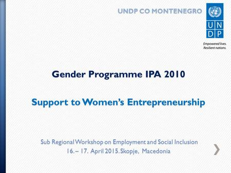 UNDP CO MONTENEGRO UNDP CO MONTENEGRO Gender Programme IPA 2010 Support to Women's Entrepreneurship Sub Regional Workshop on Employment and Social Inclusion.