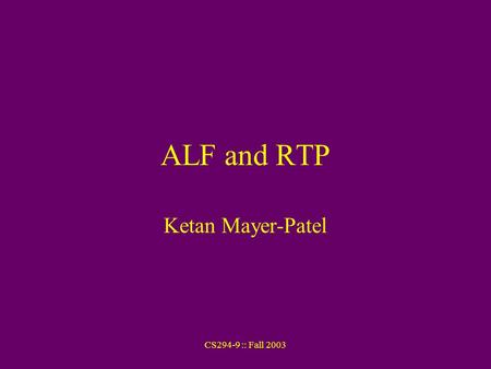 CS294-9 :: Fall 2003 ALF and RTP Ketan Mayer-Patel.