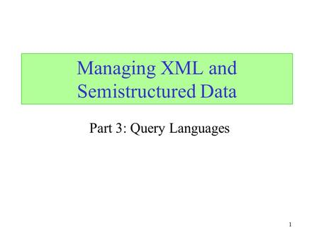 1 Part 3: Query Languages Managing XML and Semistructured Data.