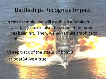 Battleships Recognize Impact In this example, we will establish a Boolean variable (true or false) to decide if the boat has been hit. Then, we will adjust.
