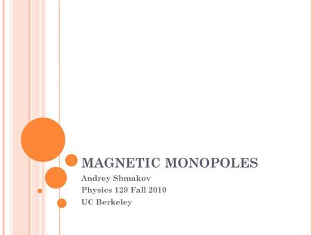 MAGNETIC MONOPOLES Andrey Shmakov Physics 129 Fall 2010 UC Berkeley.
