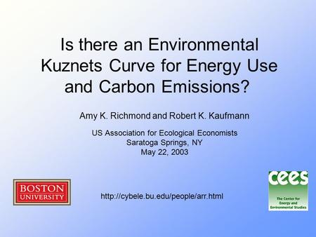 Is there an Environmental Kuznets Curve for Energy Use and Carbon Emissions? Amy K. Richmond and Robert K. Kaufmann US Association for Ecological Economists.