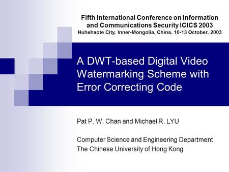 A DWT-based Digital Video Watermarking Scheme with Error Correcting Code Pat P. W. Chan and Michael R. LYU Computer Science and Engineering Department.