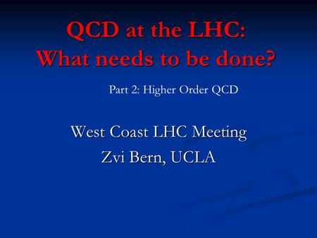 QCD at the LHC: What needs to be done? West Coast LHC Meeting Zvi Bern, UCLA Part 2: Higher Order QCD.