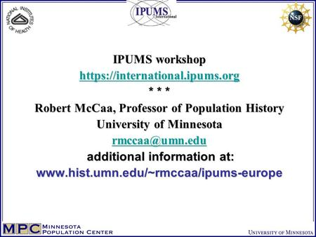 IPUMS workshop https://international.ipums.org * * * Robert McCaa, Professor of Population History University of Minnesota additional information.