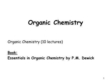 1 Organic Chemistry Organic Chemistry (10 lectures) Book: Essentials in Organic Chemistry by P.M. Dewick.