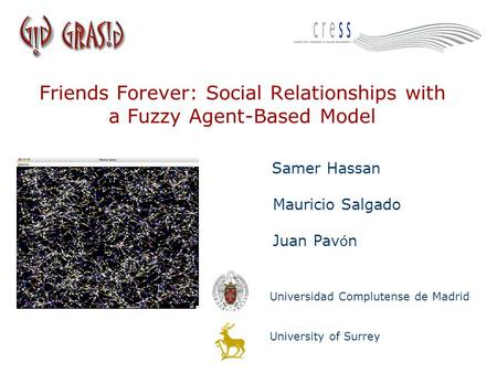 Friends Forever: Social Relationships with a Fuzzy Agent-Based Model Samer Hassan Mauricio Salgado Juan Pav ó n Universidad Complutense de Madrid University.