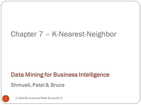 Chapter 7 – K-Nearest-Neighbor © Galit Shmueli and Peter Bruce 2010 Data Mining for Business Intelligence Shmueli, Patel & Bruce 1.