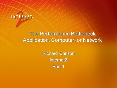 The Performance Bottleneck Application, Computer, or Network Richard Carlson Internet2 Part 1 Richard Carlson Internet2 Part 1.