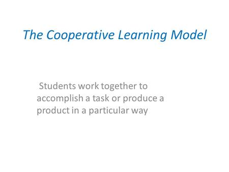 The Cooperative Learning Model Students work together to accomplish a task or produce a product in a particular way.