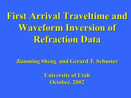 First Arrival Traveltime and Waveform Inversion of Refraction Data Jianming Sheng and Gerard T. Schuster University of Utah October, 2002.