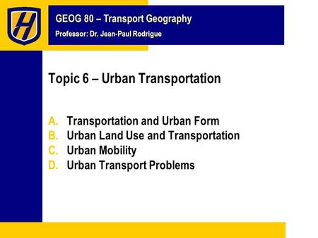 GEOG 80 – Transport Geography Professor: Dr. Jean-Paul Rodrigue Topic 6 – Urban Transportation A.Transportation and Urban Form B.Urban Land Use and Transportation.