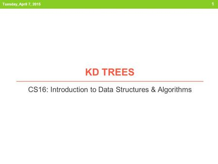 KD TREES CS16: Introduction to Data Structures & Algorithms Tuesday, April 7, 2015 1.