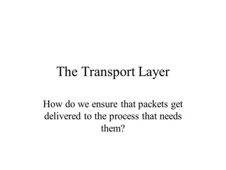 The Transport Layer How do we ensure that packets get delivered to the process that needs them?