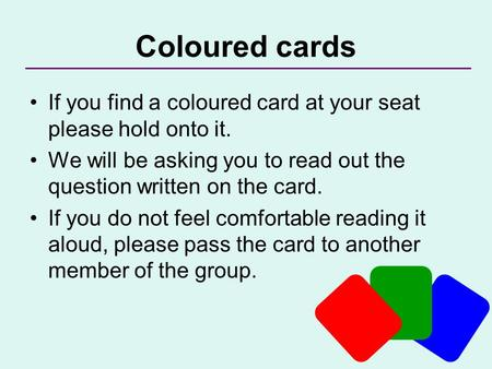 Coloured cards If you find a coloured card at your seat please hold onto it. We will be asking you to read out the question written on the card. If you.