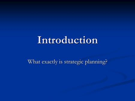 Introduction What exactly is strategic planning?.
