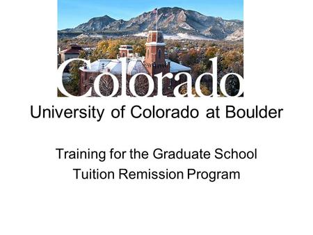 University of Colorado at Boulder Training for the Graduate School Tuition Remission Program.