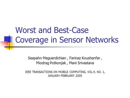 Worst and Best-Case Coverage in Sensor Networks Seapahn Meguerdichian, Farinaz Koushanfar, Miodrag Potkonjak, Mani Srivastava IEEE TRANSACTIONS ON MOBILE.