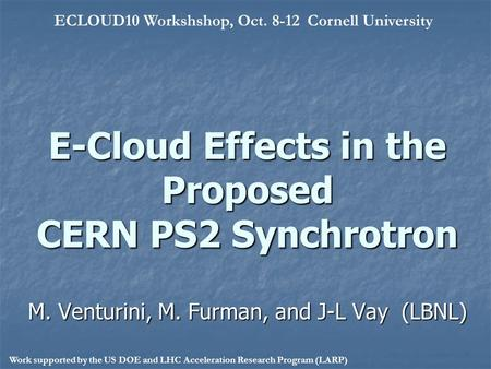 E-Cloud Effects in the Proposed CERN PS2 Synchrotron M. Venturini, M. Furman, and J-L Vay (LBNL) ECLOUD10 Workshshop, Oct. 8-12 Cornell University Work.