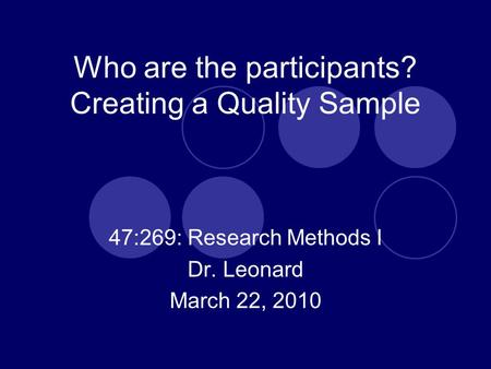 Who are the participants? Creating a Quality Sample 47:269: Research Methods I Dr. Leonard March 22, 2010.