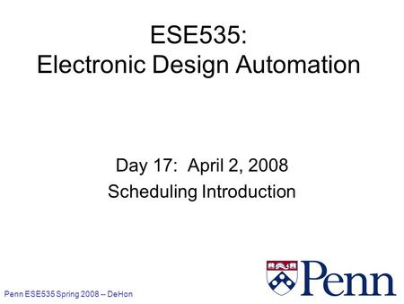 Penn ESE535 Spring 2008 -- DeHon 1 ESE535: Electronic Design Automation Day 17: April 2, 2008 Scheduling Introduction.