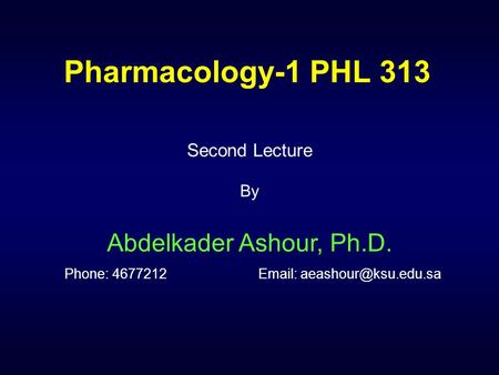 Pharmacology-1 PHL 313 Second Lecture By Abdelkader Ashour, Ph.D. Phone: 4677212