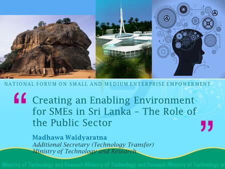 """ "" NATIONAL FORUM ON SMALL AND MEDIUM ENTERPRISE EMPOWERMENT Creating an Enabling Environment for SMEs in Sri Lanka – The Role of the Public Sector Madhawa."