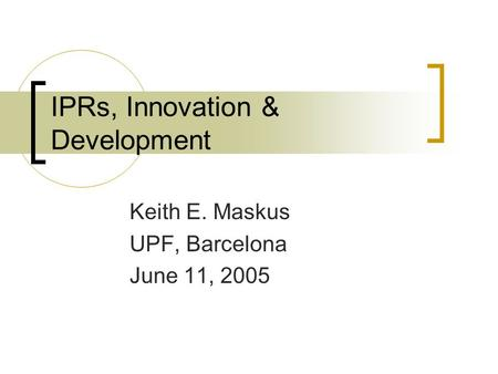 IPRs, Innovation & Development Keith E. Maskus UPF, Barcelona June 11, 2005.