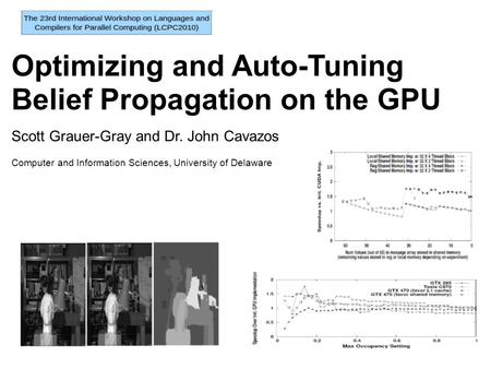 Optimizing and Auto-Tuning Belief Propagation on the GPU Scott Grauer-Gray and Dr. John Cavazos Computer and Information Sciences, University of Delaware.